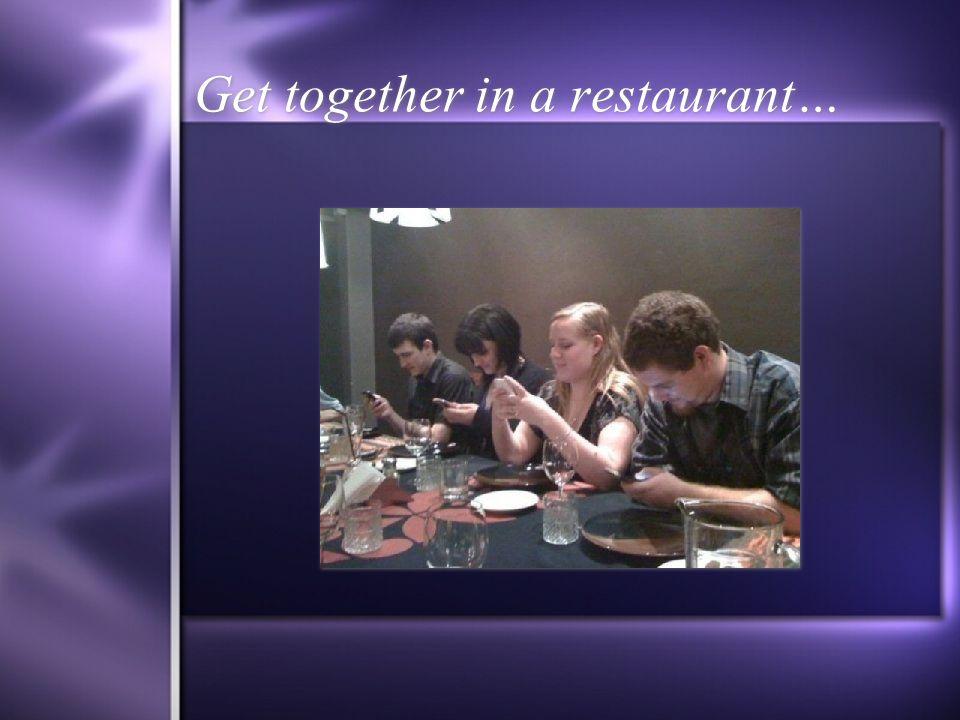 Get together in a restaurant…
