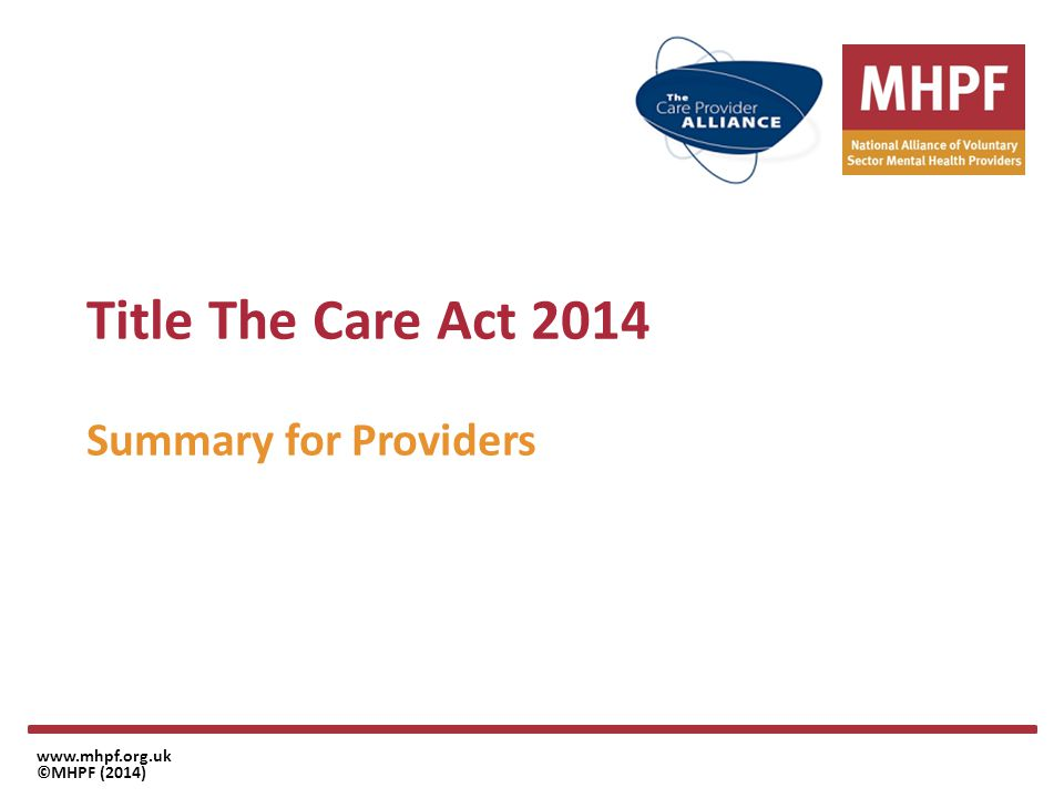 Summary for providers – impact on LA's www.mhpf.org.uk ©MHPF (2014) Be aware of the significant changes the local authority must implement in April 2015 In particular The requirements for assessment The national eligibility criteria Right to assessment for carers Care Planning and review