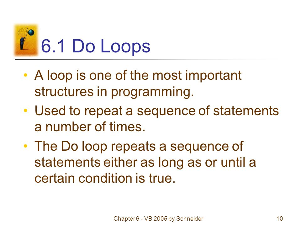 Chapter 6 - VB 2005 by Schneider10 6.1 Do Loops A loop is one of the most important structures in programming.