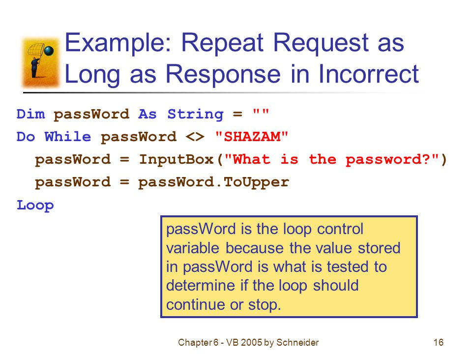 Chapter 6 - VB 2005 by Schneider16 Example: Repeat Request as Long as Response in Incorrect Dim passWord As String = Do While passWord <> SHAZAM passWord = InputBox( What is the password ) passWord = passWord.ToUpper Loop passWord is the loop control variable because the value stored in passWord is what is tested to determine if the loop should continue or stop.
