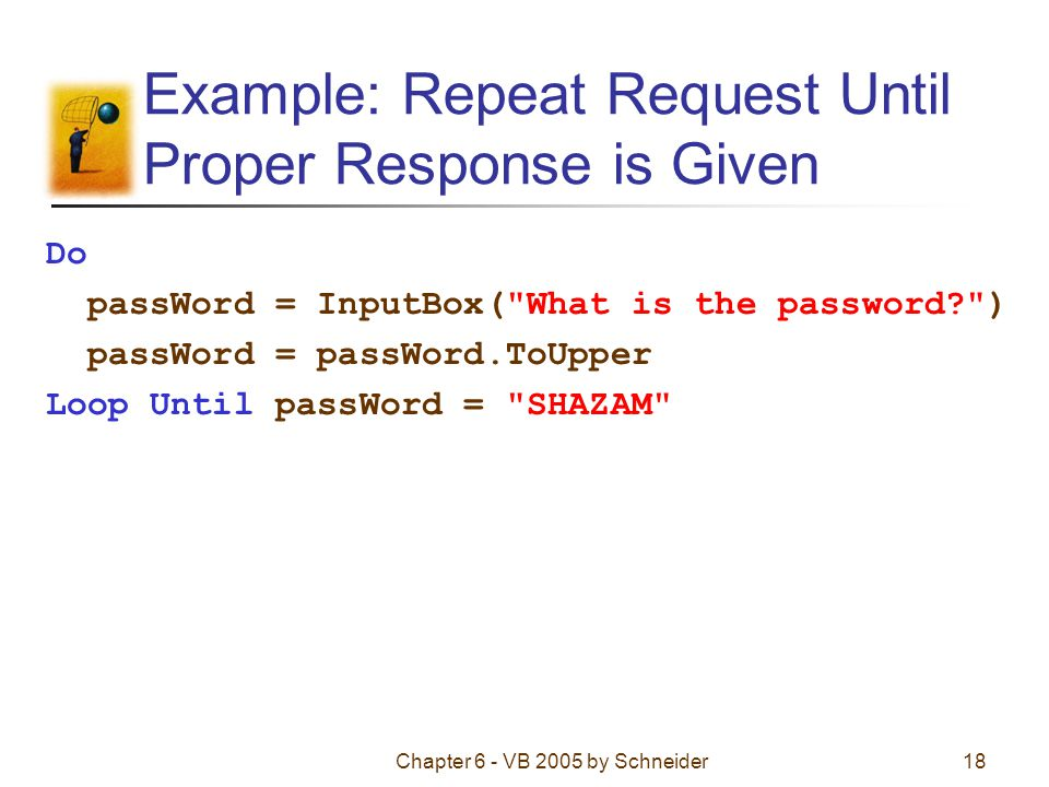 Chapter 6 - VB 2005 by Schneider18 Example: Repeat Request Until Proper Response is Given Do passWord = InputBox( What is the password ) passWord = passWord.ToUpper Loop Until passWord = SHAZAM