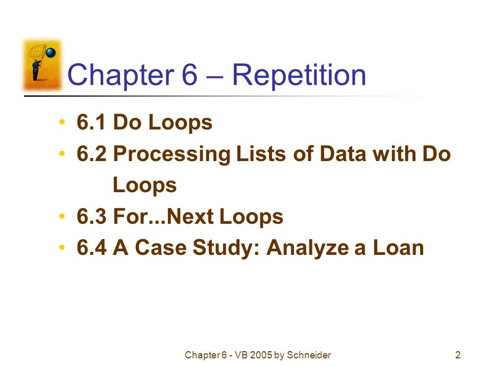 Chapter 6 - VB 2005 by Schneider2 Chapter 6 – Repetition 6.1 Do Loops 6.2 Processing Lists of Data with Do Loops 6.3 For...Next Loops 6.4 A Case Study: Analyze a Loan