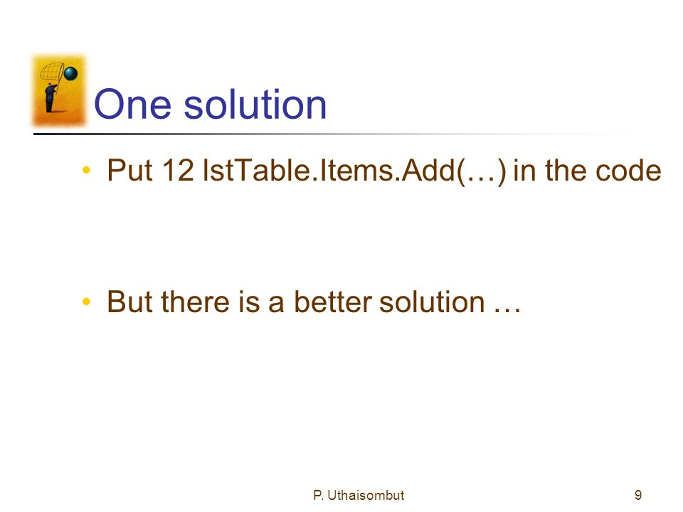One solution Put 12 lstTable.Items.Add(…) in the code But there is a better solution … P.