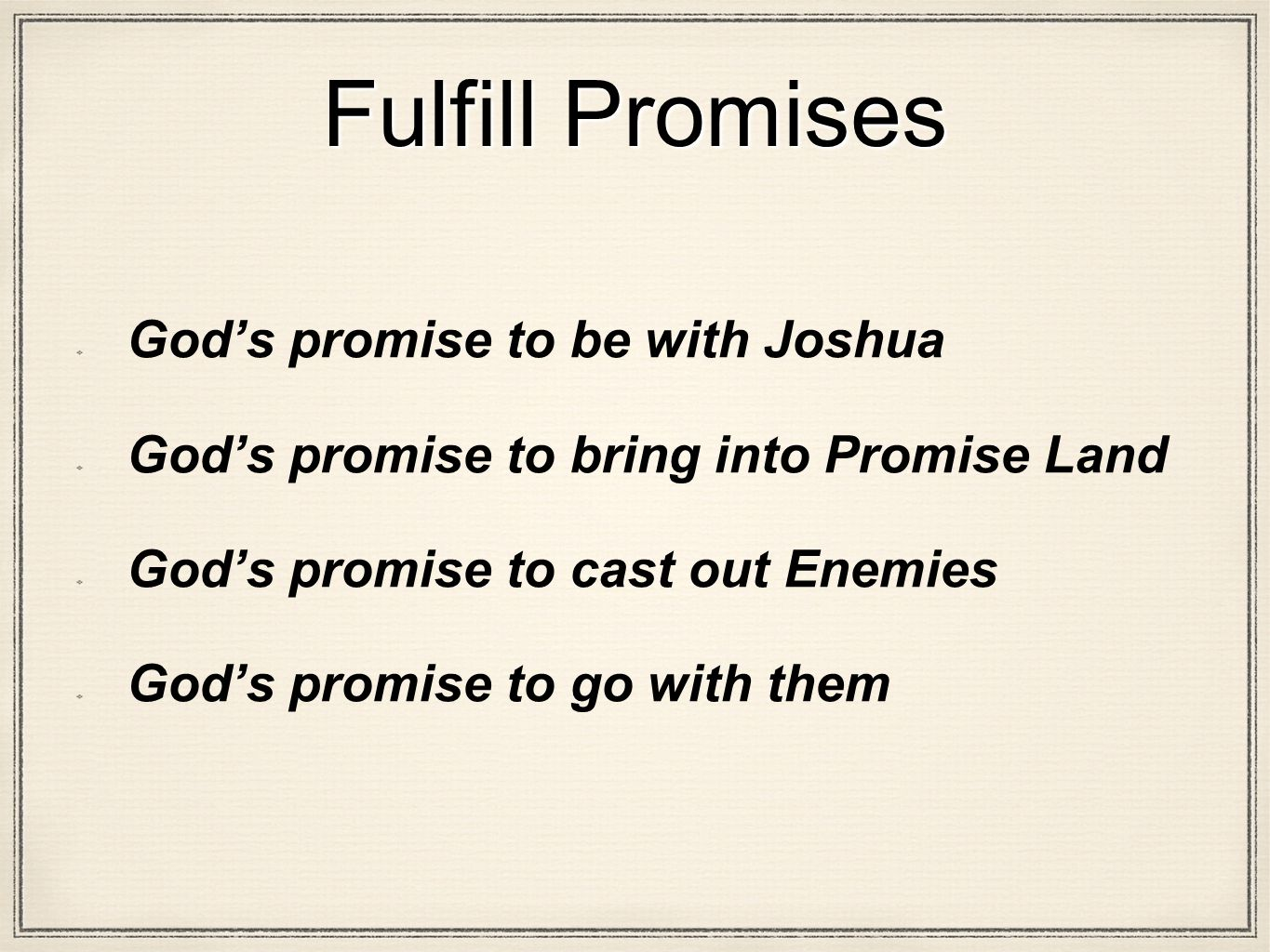 Fulfill Promises God's promise to be with Joshua God's promise to bring into Promise Land God's promise to cast out Enemies God's promise to go with them