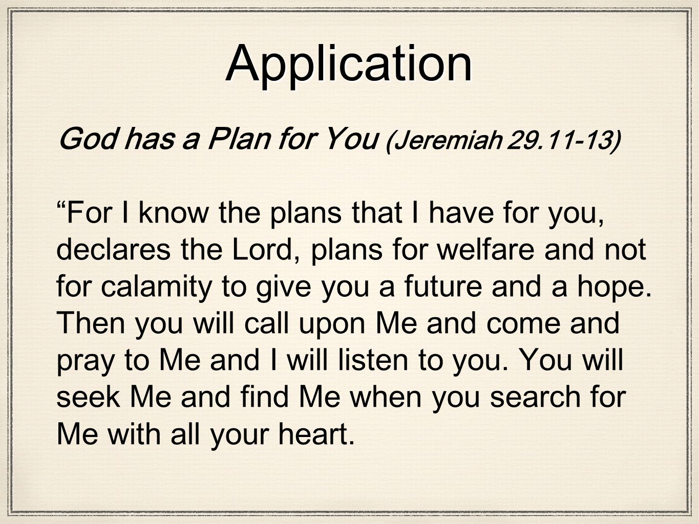 Application God has a Plan for You (Jeremiah 29.11-13) For I know the plans that I have for you, declares the Lord, plans for welfare and not for calamity to give you a future and a hope.
