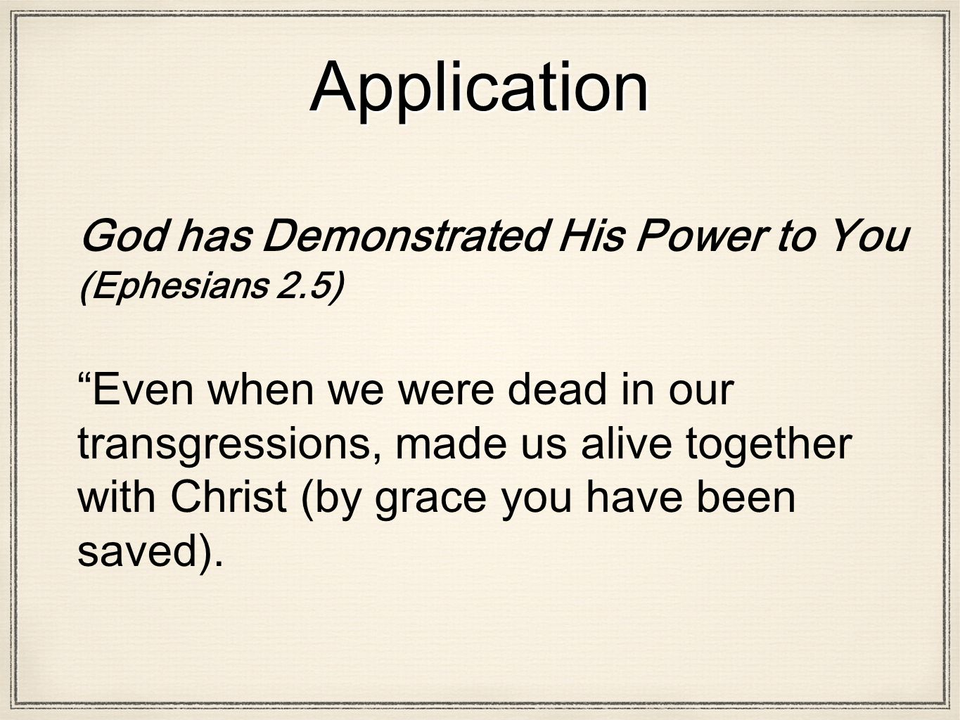 Application God has Demonstrated His Power to You (Ephesians 2.5) Even when we were dead in our transgressions, made us alive together with Christ (by grace you have been saved).