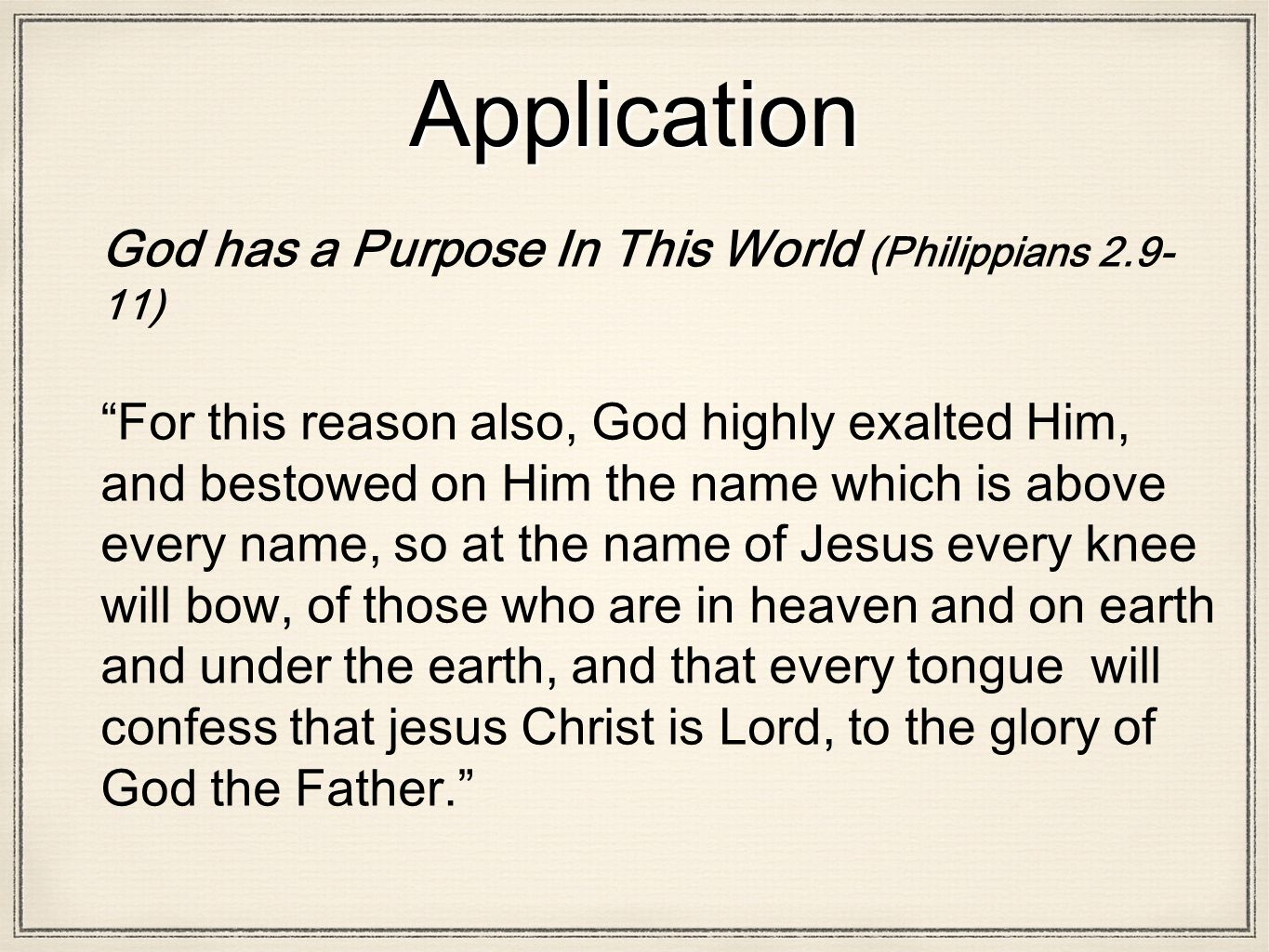 Application God has a Purpose In This World (Philippians 2.9- 11) For this reason also, God highly exalted Him, and bestowed on Him the name which is above every name, so at the name of Jesus every knee will bow, of those who are in heaven and on earth and under the earth, and that every tongue will confess that jesus Christ is Lord, to the glory of God the Father.
