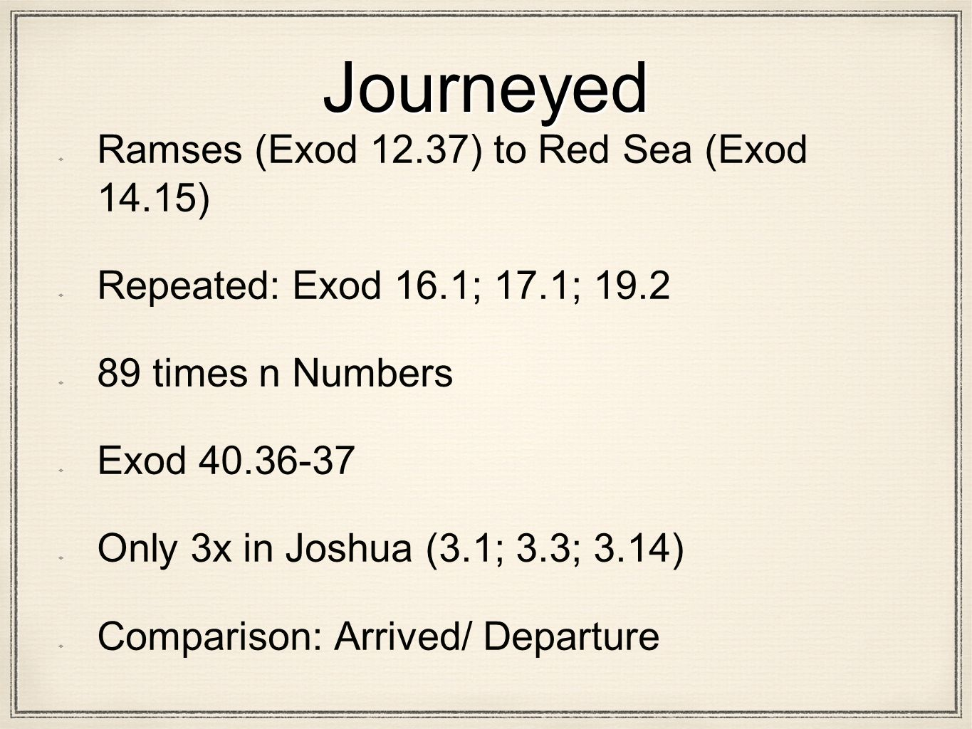 Journeyed Ramses (Exod 12.37) to Red Sea (Exod 14.15) Repeated: Exod 16.1; 17.1; 19.2 89 times n Numbers Exod 40.36-37 Only 3x in Joshua (3.1; 3.3; 3.14) Comparison: Arrived/ Departure