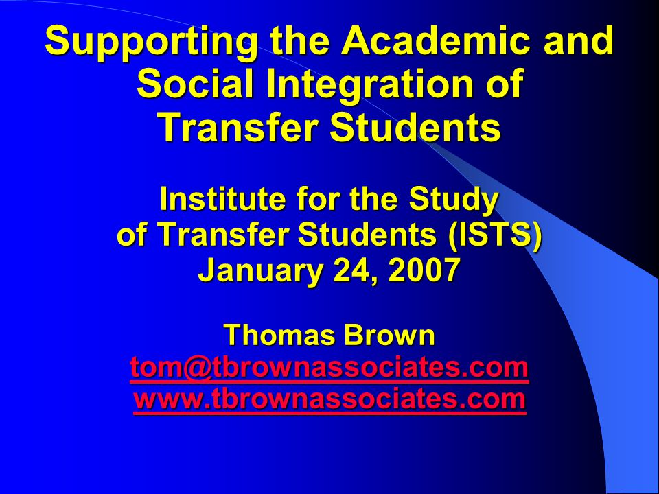 Supporting the Academic and Social Integration of Transfer Students Institute for the Study of Transfer Students (ISTS) January 24, 2007 Thomas Brown tom@tbrownassociates.com www.tbrownassociates.com tom@tbrownassociates.com www.tbrownassociates.com tom@tbrownassociates.com www.tbrownassociates.com
