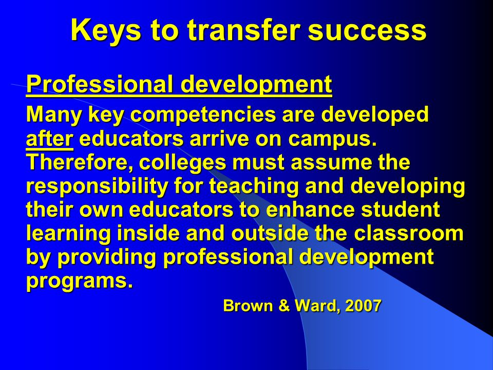 Keys to transfer success Professional development Many key competencies are developed after educators arrive on campus.