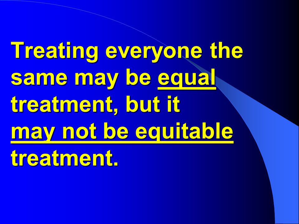 Treating everyone the same may be equal treatment, but it may not be equitable treatment.