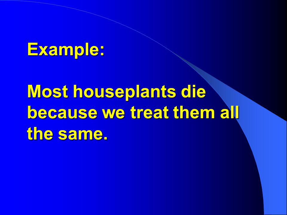 Example: Most houseplants die because we treat them all the same.