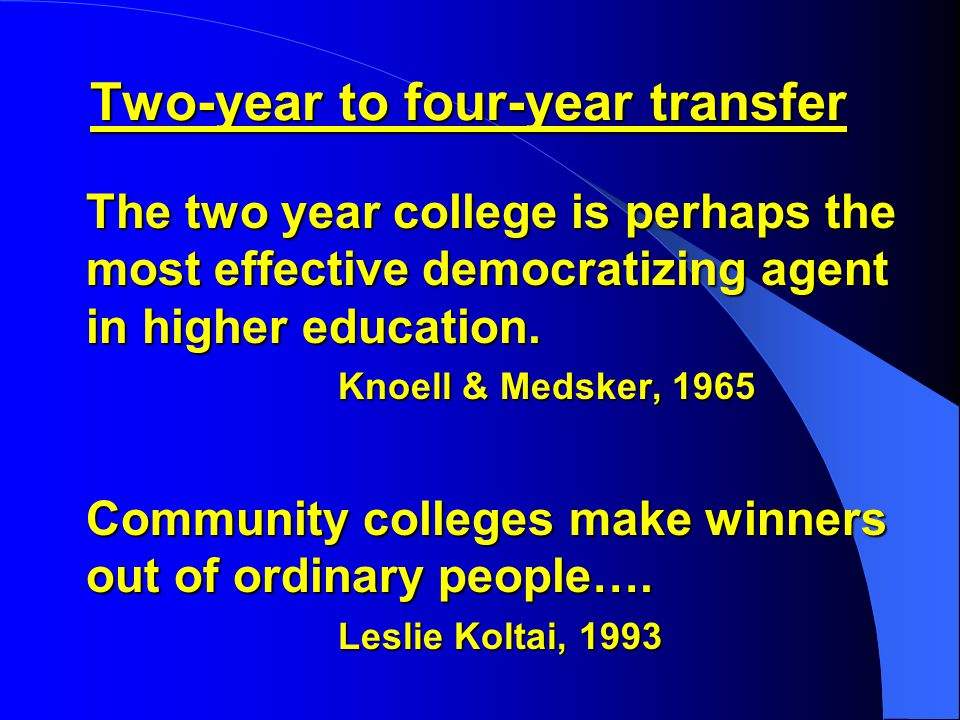 Two-year to four-year transfer The two year college is perhaps the most effective democratizing agent in higher education.