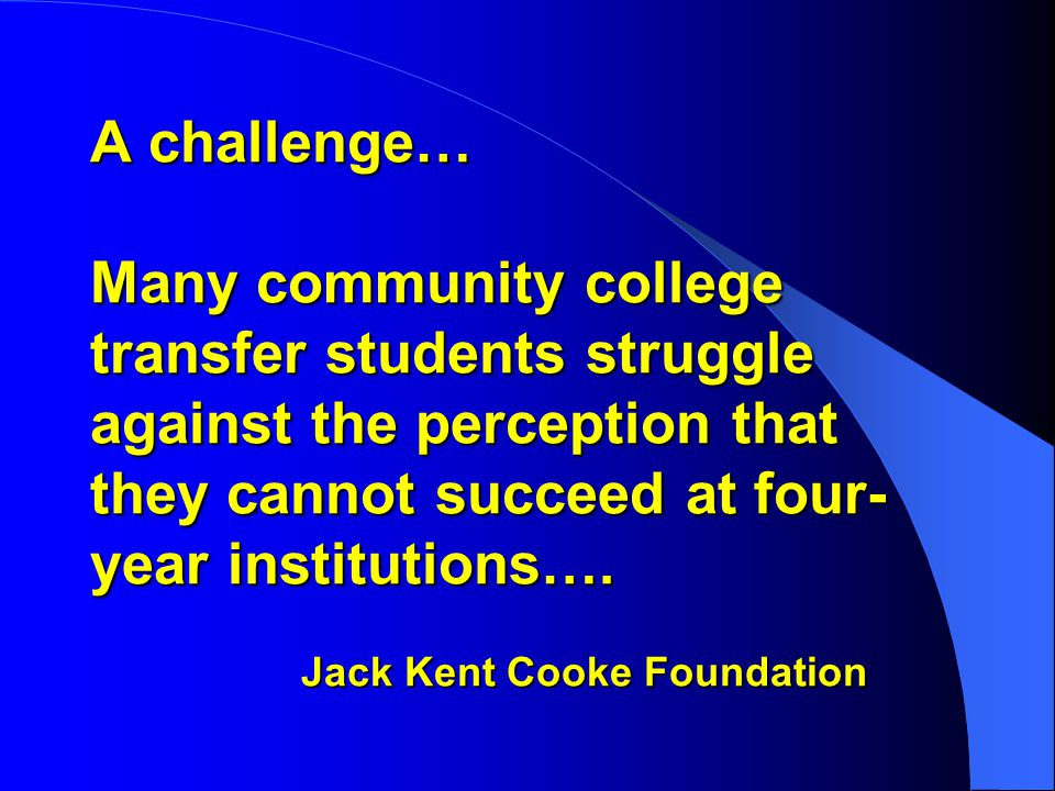 A challenge… Many community college transfer students struggle against the perception that they cannot succeed at four- year institutions….
