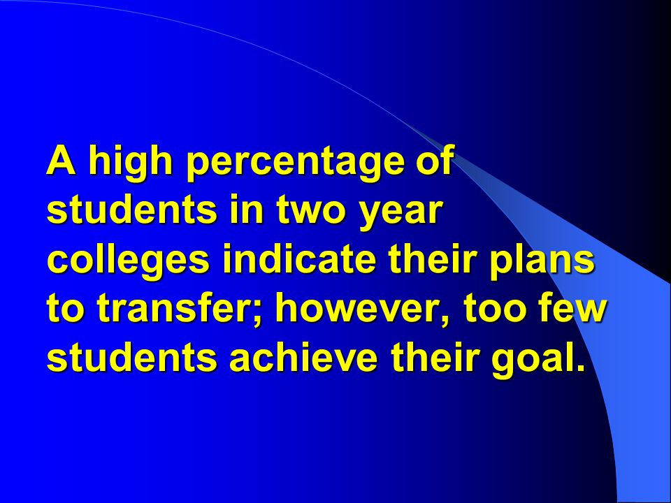 A high percentage of students in two year colleges indicate their plans to transfer; however, too few students achieve their goal.