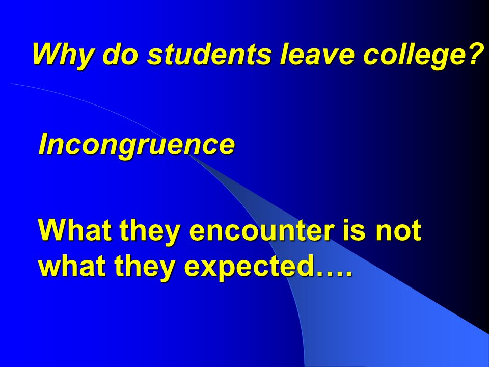 Why do students leave college? Incongruence What they encounter is not what they expected….