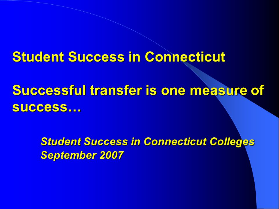 Student Success in Connecticut Successful transfer is one measure of success… Student Success in Connecticut Colleges September 2007