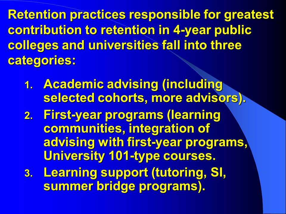 Retention practices responsible for greatest contribution to retention in 4-year public colleges and universities fall into three categories: 1.