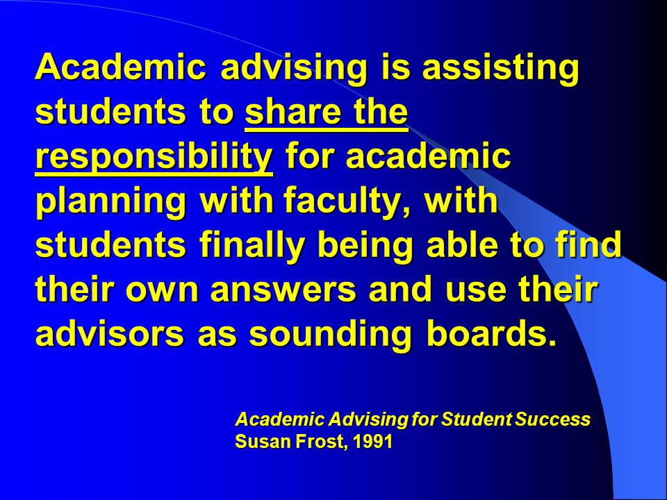 Academic advising is assisting students to share the responsibility for academic planning with faculty, with students finally being able to find their own answers and use their advisors as sounding boards.