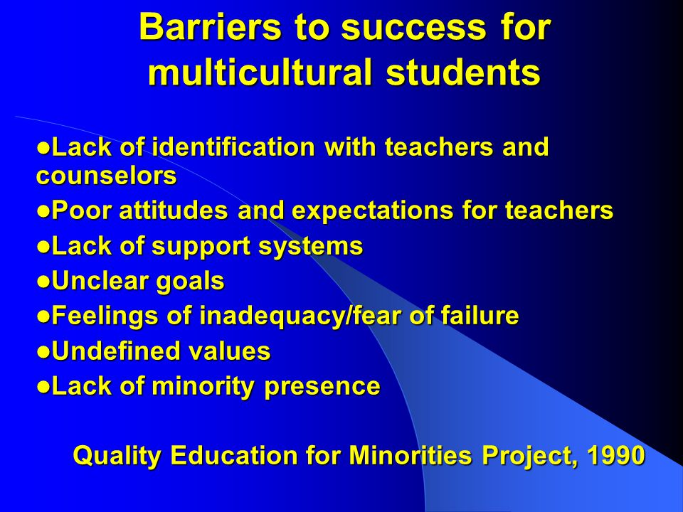Barriers to success for multicultural students Lack of identification with teachers and counselors Lack of identification with teachers and counselors Poor attitudes and expectations for teachers Poor attitudes and expectations for teachers Lack of support systems Lack of support systems Unclear goals Unclear goals Feelings of inadequacy/fear of failure Feelings of inadequacy/fear of failure Undefined values Undefined values Lack of minority presence Lack of minority presence Quality Education for Minorities Project, 1990 Quality Education for Minorities Project, 1990