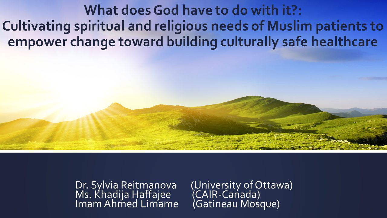 What does God have to do with it : Cultivating spiritual and religious needs of Muslim patients to empower change toward building culturally safe healthcare Dr.