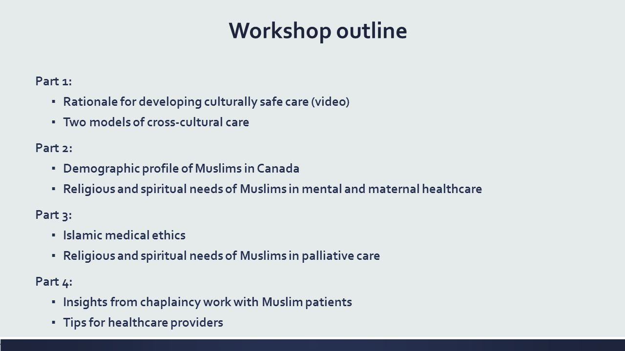 Part 1: ▪ Rationale for developing culturally safe care (video) ▪ Two models of cross-cultural care Part 2: ▪ Demographic profile of Muslims in Canada ▪ Religious and spiritual needs of Muslims in mental and maternal healthcare Part 3: ▪ Islamic medical ethics ▪ Religious and spiritual needs of Muslims in palliative care Part 4: ▪ Insights from chaplaincy work with Muslim patients ▪ Tips for healthcare providers Workshop outline