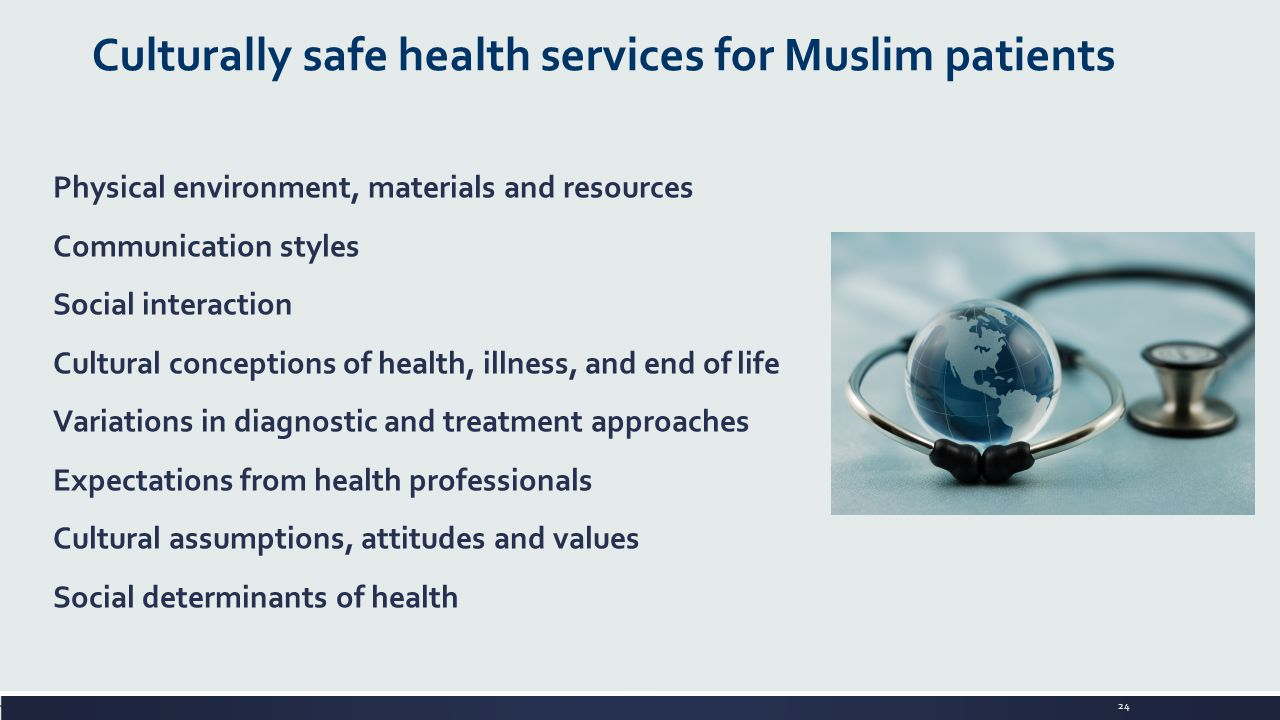 24 Physical environment, materials and resources Communication styles Social interaction Cultural conceptions of health, illness, and end of life Variations in diagnostic and treatment approaches Expectations from health professionals Cultural assumptions, attitudes and values Social determinants of health Culturally safe health services for Muslim patients