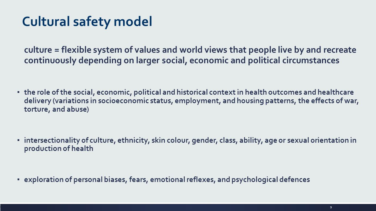9 Cultural safety model culture = flexible system of values and world views that people live by and recreate continuously depending on larger social,