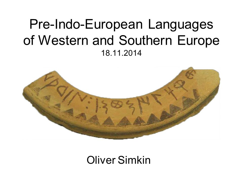 Pre-Indo-European Languages of Western and Southern Europe 18.11.2014 Oliver Simkin