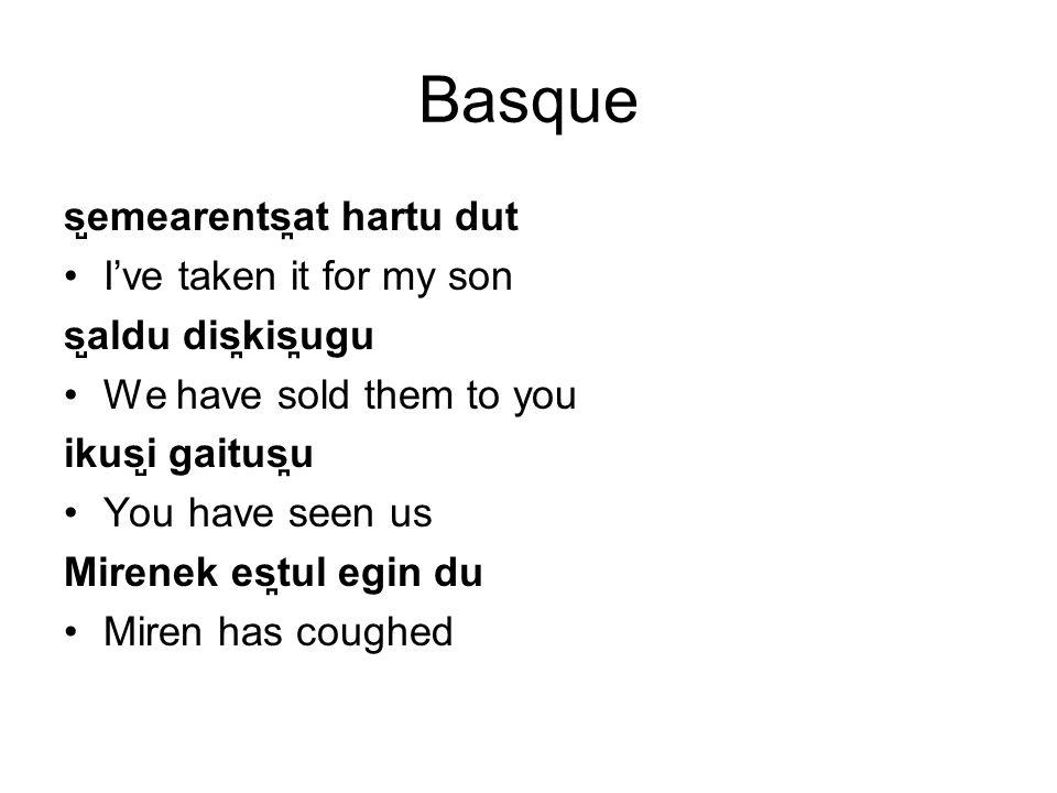 Basque s ̺ emearents ̪ at hartu dut I've taken it for my son s ̺ aldu dis ̪ kis ̪ ugu We have sold them to you ikus ̺ i gaitus ̪ u You have seen us Mirenek es ̪ tul egin du Miren has coughed