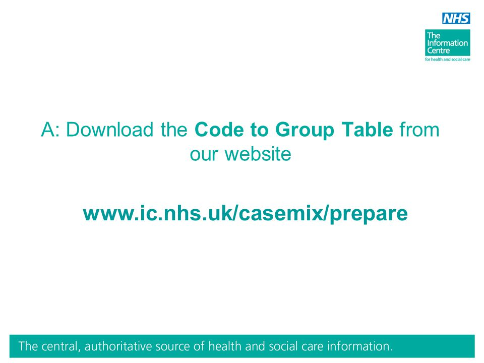 A: Download the Code to Group Table from our website www.ic.nhs.uk/casemix/prepare