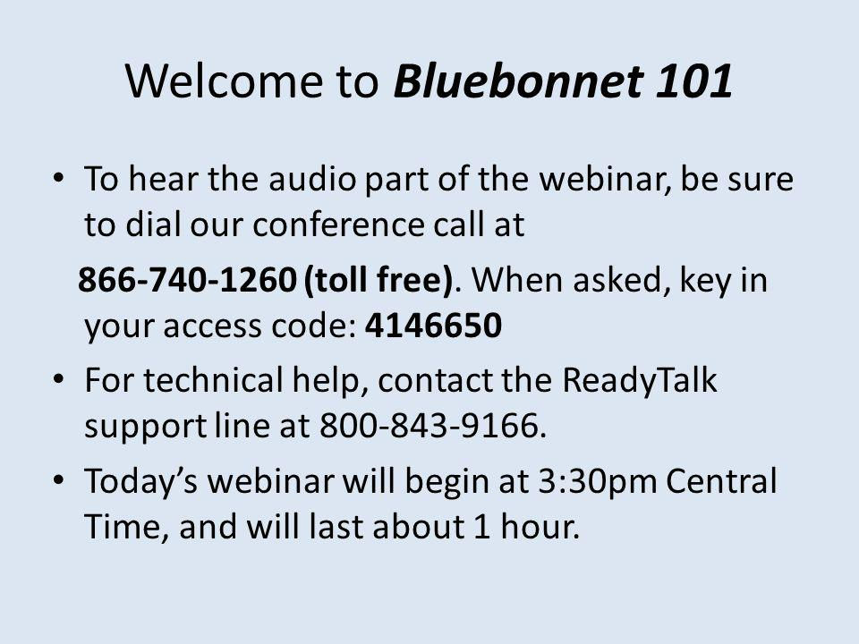 Welcome to Bluebonnet 101 To hear the audio part of the webinar, be sure to dial our conference call at 866-740-1260 (toll free).