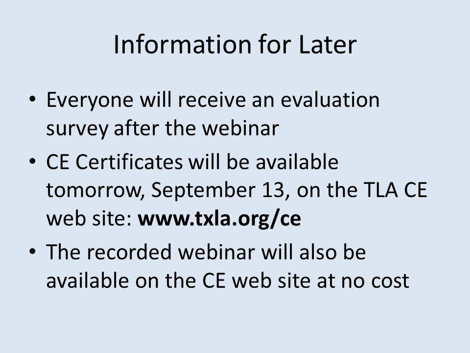 Information for Later Everyone will receive an evaluation survey after the webinar CE Certificates will be available tomorrow, September 13, on the TLA CE web site: www.txla.org/ce The recorded webinar will also be available on the CE web site at no cost