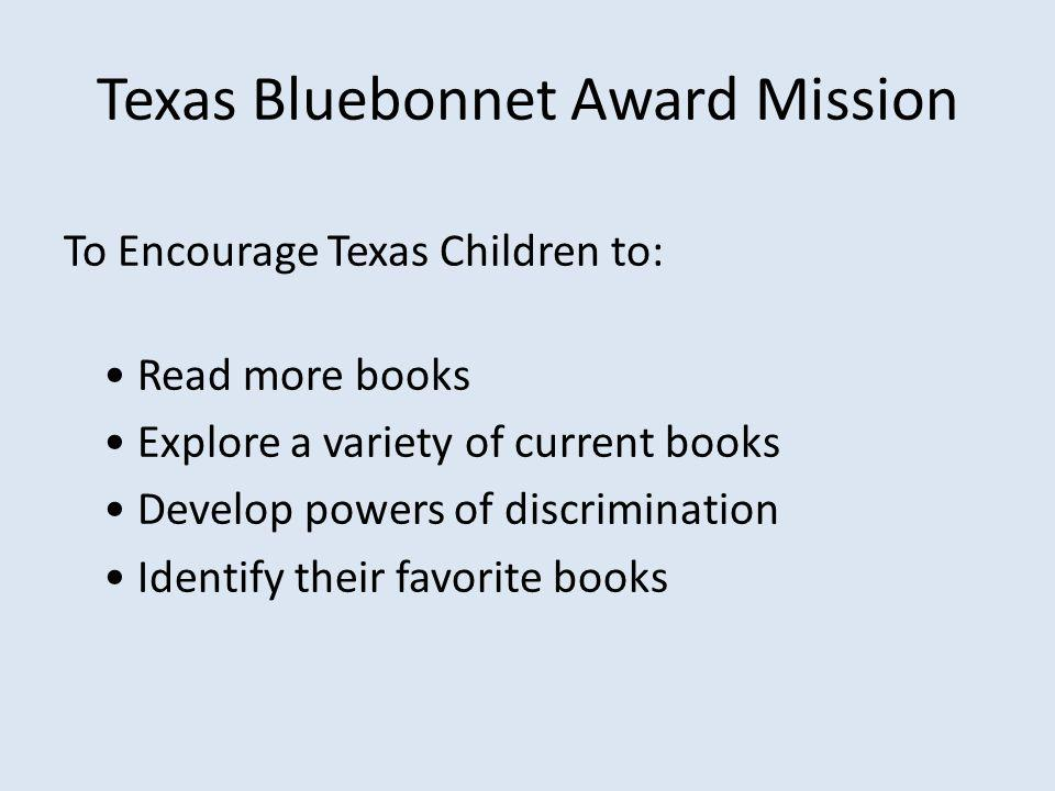 Texas Bluebonnet Award Mission To Encourage Texas Children to: Read more books Explore a variety of current books Develop powers of discrimination Identify their favorite books