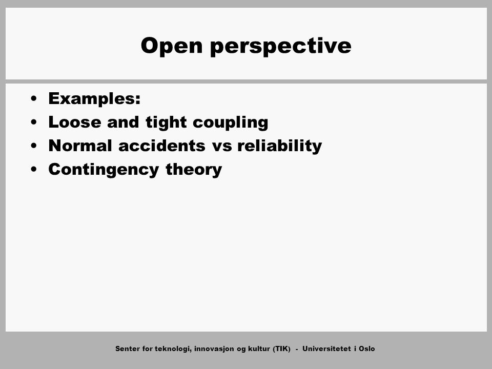 Senter for teknologi, innovasjon og kultur (TIK) - Universitetet i Oslo Open perspective Examples: Loose and tight coupling Normal accidents vs reliability Contingency theory