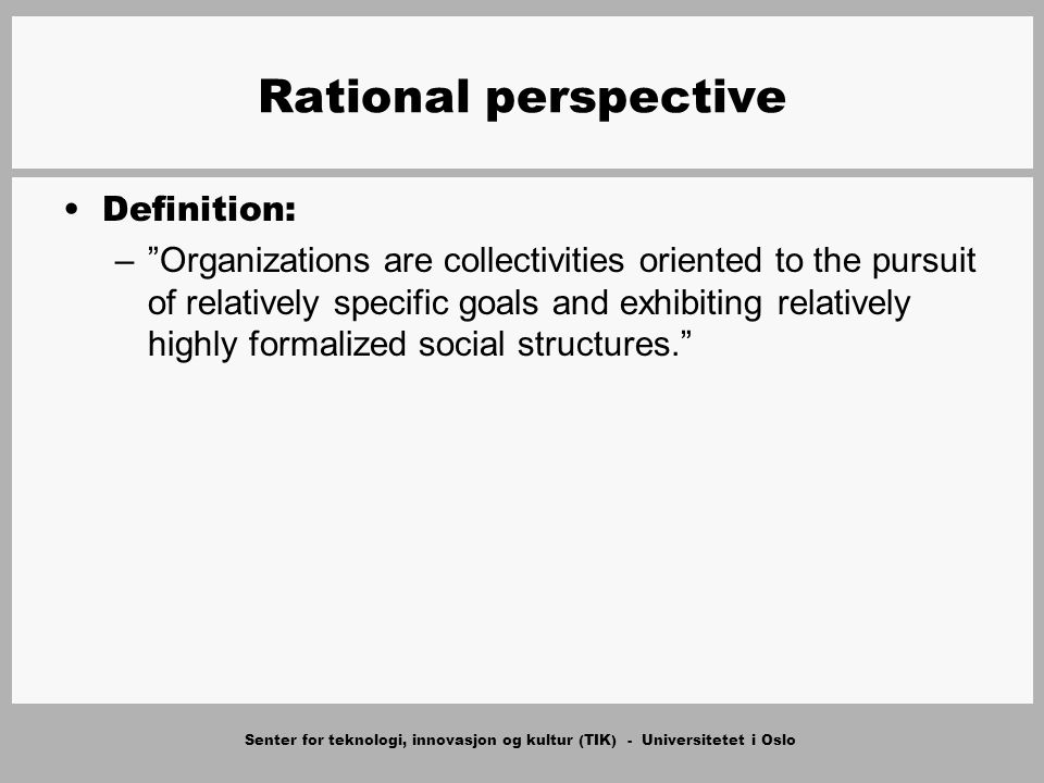 Senter for teknologi, innovasjon og kultur (TIK) - Universitetet i Oslo Rational perspective Definition: – Organizations are collectivities oriented to the pursuit of relatively specific goals and exhibiting relatively highly formalized social structures.