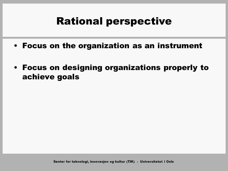 Senter for teknologi, innovasjon og kultur (TIK) - Universitetet i Oslo Rational perspective Focus on the organization as an instrument Focus on designing organizations properly to achieve goals