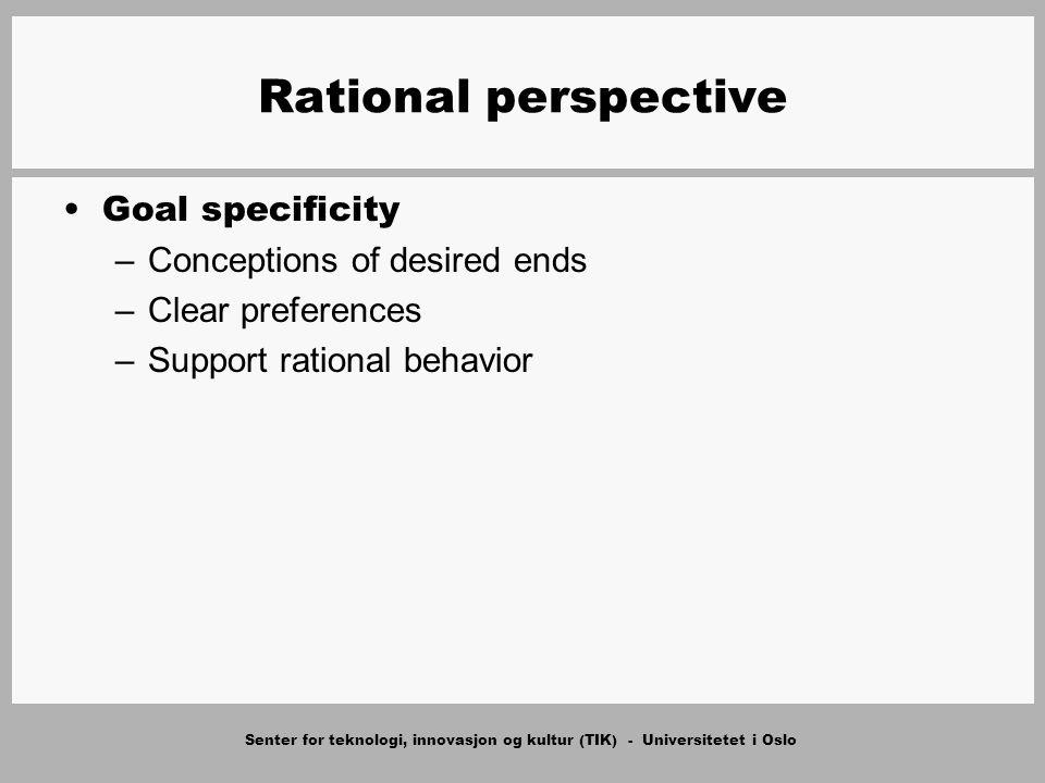 Senter for teknologi, innovasjon og kultur (TIK) - Universitetet i Oslo Rational perspective Goal specificity –Conceptions of desired ends –Clear preferences –Support rational behavior