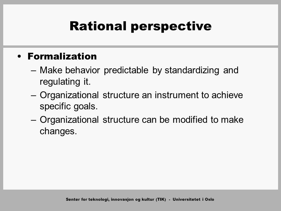 Senter for teknologi, innovasjon og kultur (TIK) - Universitetet i Oslo Rational perspective Formalization –Make behavior predictable by standardizing and regulating it.