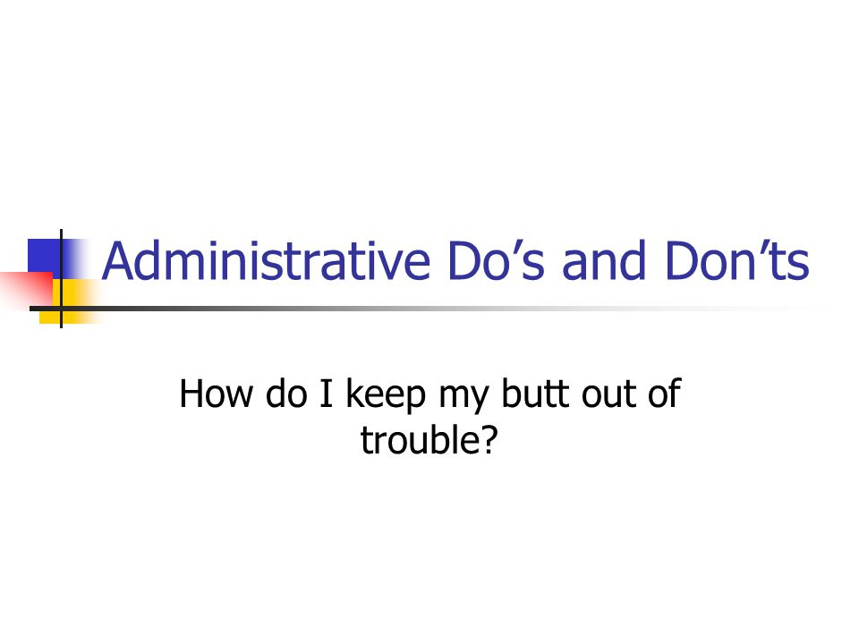 Administrative Do's and Don'ts How do I keep my butt out of trouble