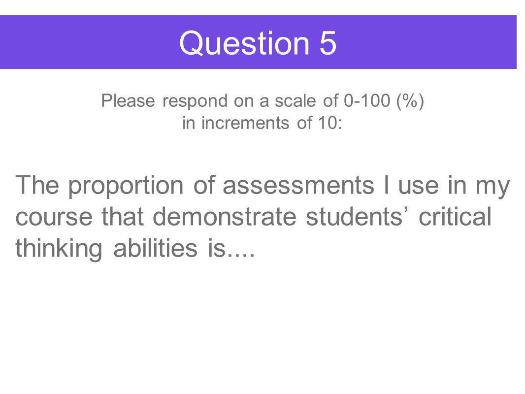 Question 5 The proportion of assessments I use in my course that demonstrate students' critical thinking abilities is....
