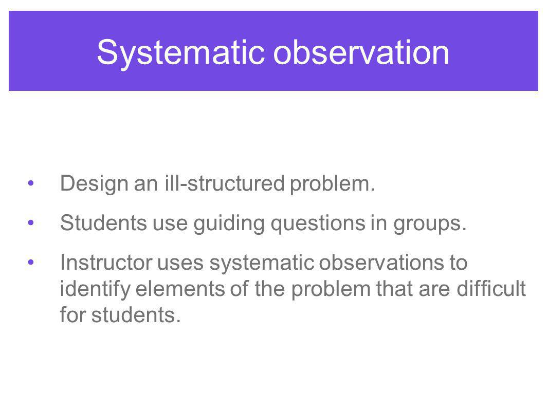 Systematic observation Design an ill-structured problem.