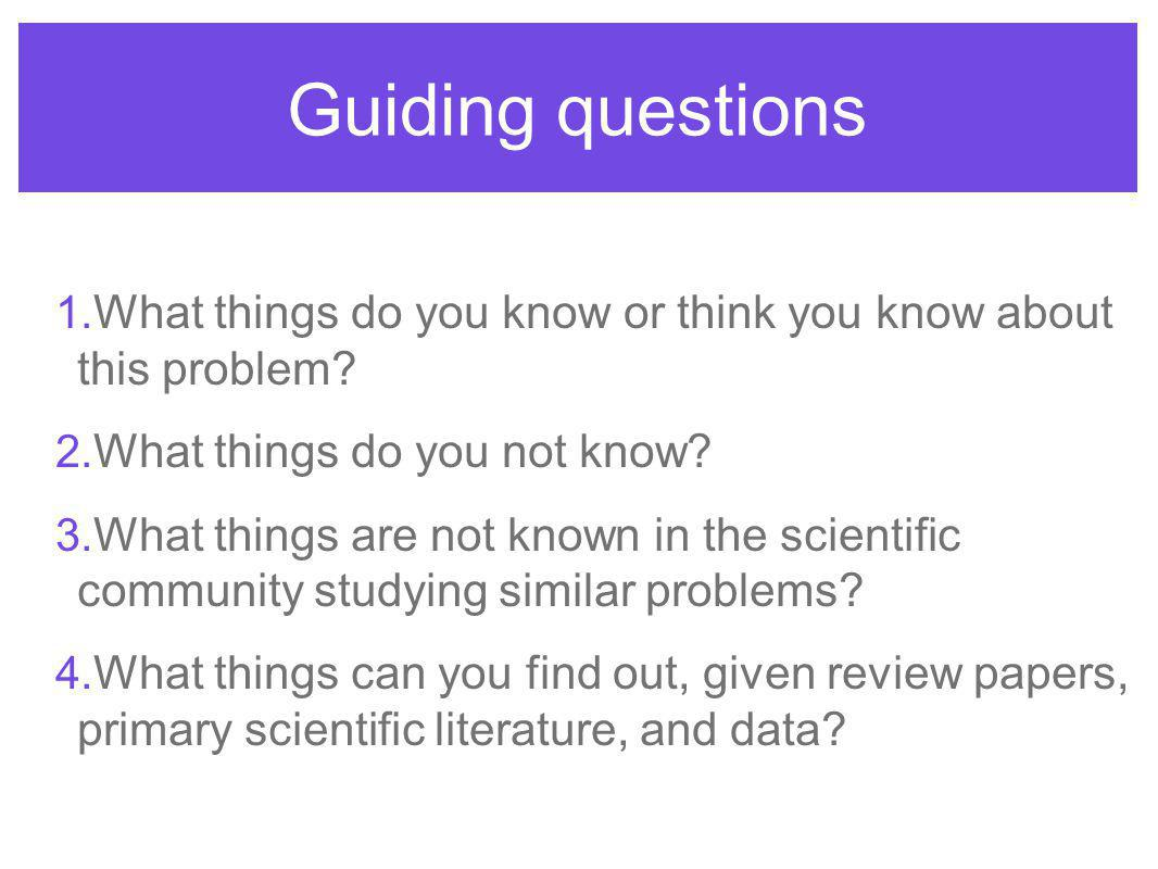 Guiding questions 1. What things do you know or think you know about this problem.