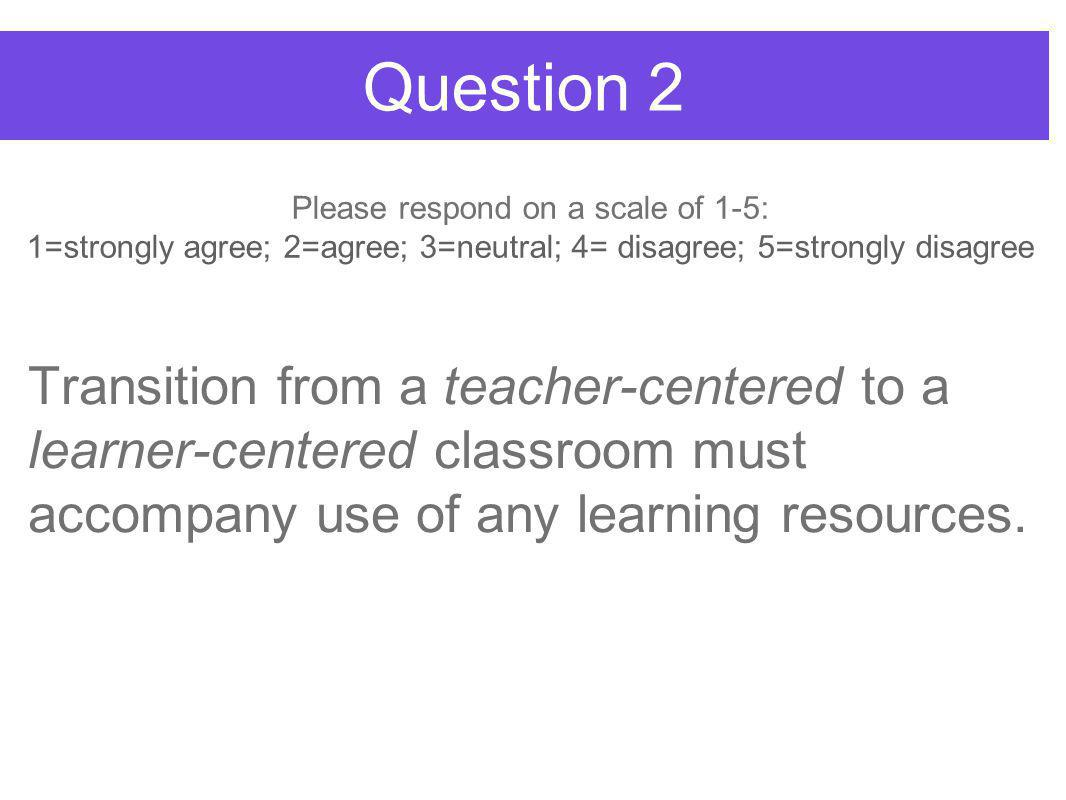 Question 2 Transition from a teacher-centered to a learner-centered classroom must accompany use of any learning resources.
