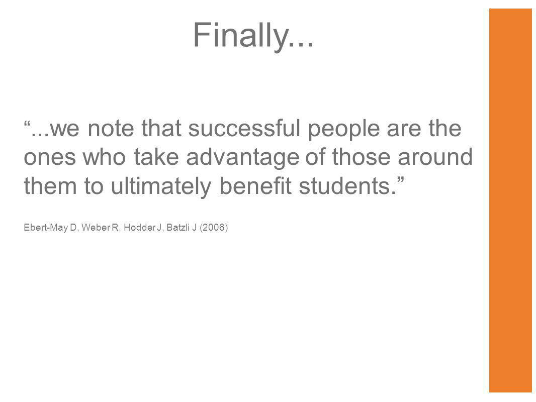 ...we note that successful people are the ones who take advantage of those around them to ultimately benefit students. Ebert-May D, Weber R, Hodder J, Batzli J (2006) Finally...