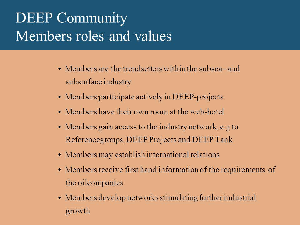 DEEP Community Members roles and values Members are the trendsetters within the subsea– and subsurface industry Members participate actively in DEEP-projects Members have their own room at the web-hotel Members gain access to the industry network, e.g to Referencegroups, DEEP Projects and DEEP Tank Members may establish international relations Members receive first hand information of the requirements of the oilcompanies Members develop networks stimulating further industrial growth