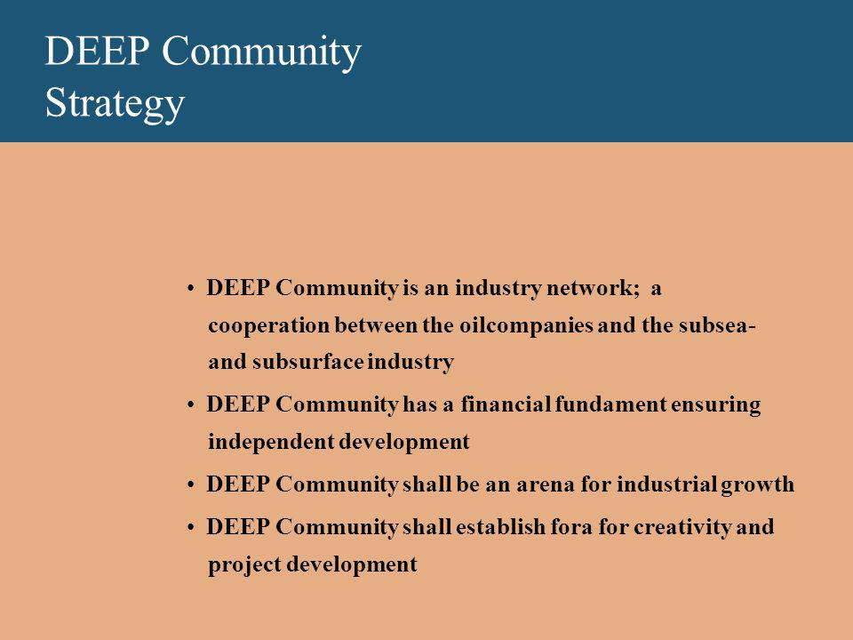 DEEP Community Strategy DEEP Community is an industry network; a cooperation between the oilcompanies and the subsea- and subsurface industry DEEP Community has a financial fundament ensuring independent development DEEP Community shall be an arena for industrial growth DEEP Community shall establish fora for creativity and project development