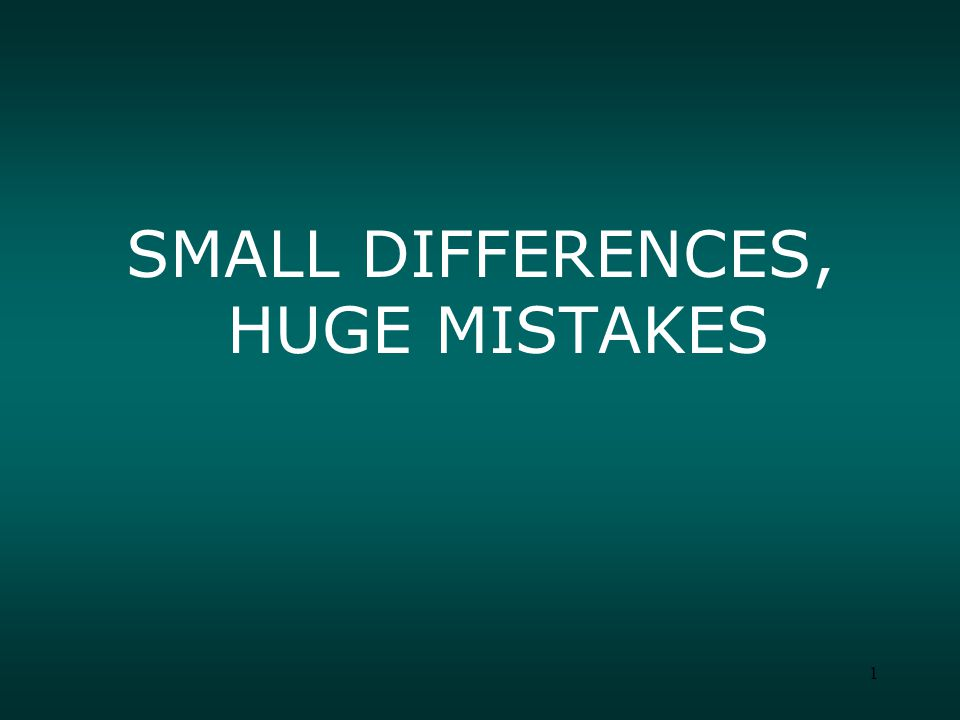 1 SMALL DIFFERENCES, HUGE MISTAKES
