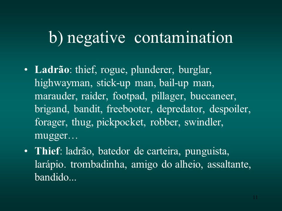11 b) negative contamination Ladrão: thief, rogue, plunderer, burglar, highwayman, stick-up man, bail-up man, marauder, raider, footpad, pillager, buccaneer, brigand, bandit, freebooter, depredator, despoiler, forager, thug, pickpocket, robber, swindler, mugger… Thief: ladrão, batedor de carteira, punguista, larápio.