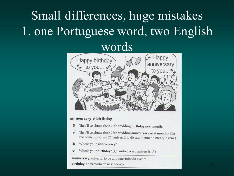 23 Small differences, huge mistakes 1. one Portuguese word, two English words
